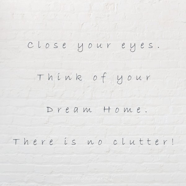 A quote that says close your eyes and think of your dream home. There is no clutter.